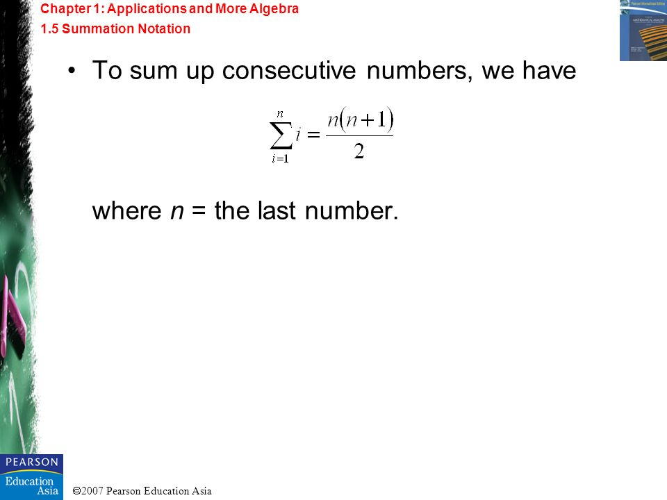 2007 Pearson Education Asia To sum up consecutive numbers, we have where n = the last number. Chapter 1: Applications and More Algebra 1.5 Summation N