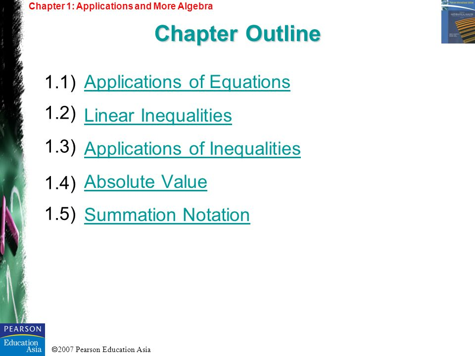 2007 Pearson Education Asia Chapter 1: Applications and More Algebra Chapter Outline Applications of Equations Linear Inequalities Applications of Ine
