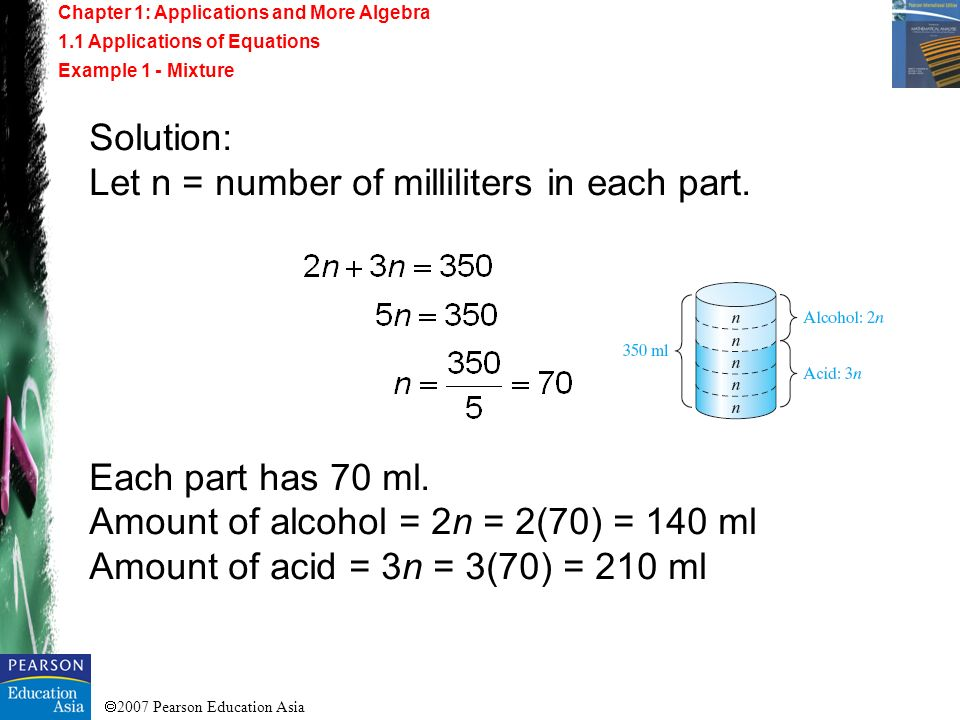 2007 Pearson Education Asia Solution: Let n = number of milliliters in each part. Each part has 70 ml. Amount of alcohol = 2n = 2(70) = 140 ml Amount
