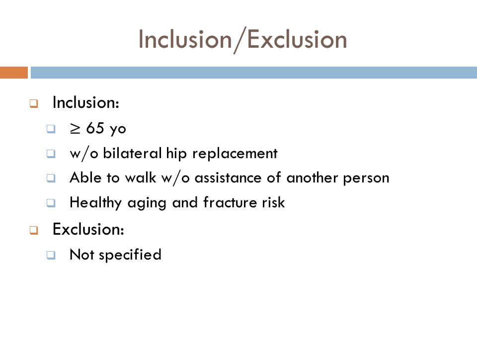 Inclusion/Exclusion Inclusion: 65 yo w/o bilateral hip replacement Able to walk w/o assistance of another person Healthy aging and fracture risk Exclu