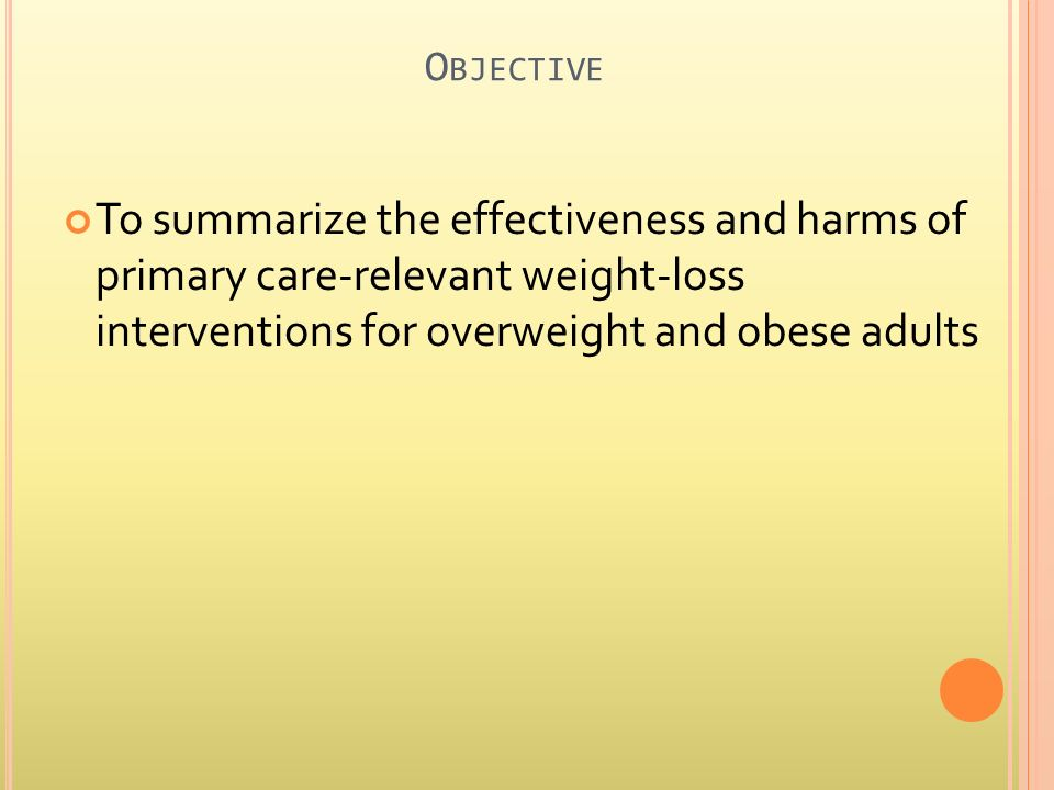 O BJECTIVE To summarize the effectiveness and harms of primary care-relevant weight-loss interventions for overweight and obese adults