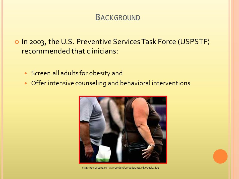 B ACKGROUND In 2003, the U.S. Preventive Services Task Force (USPSTF) recommended that clinicians: Screen all adults for obesity and Offer intensive c