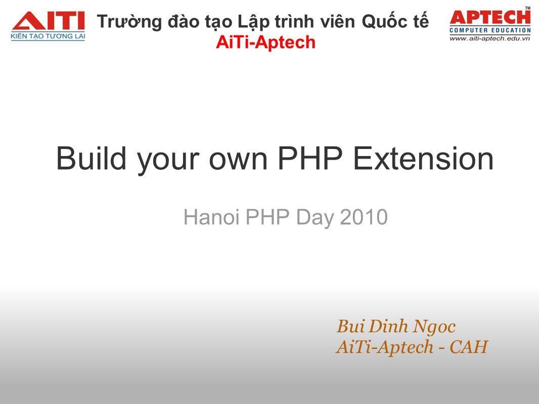Build your own PHP Extension Hanoi PHP Day 2010 Bui Dinh Ngoc AiTi-Aptech - CAH Trưng đào to Lp trình viên Quc t AiTi-Aptech