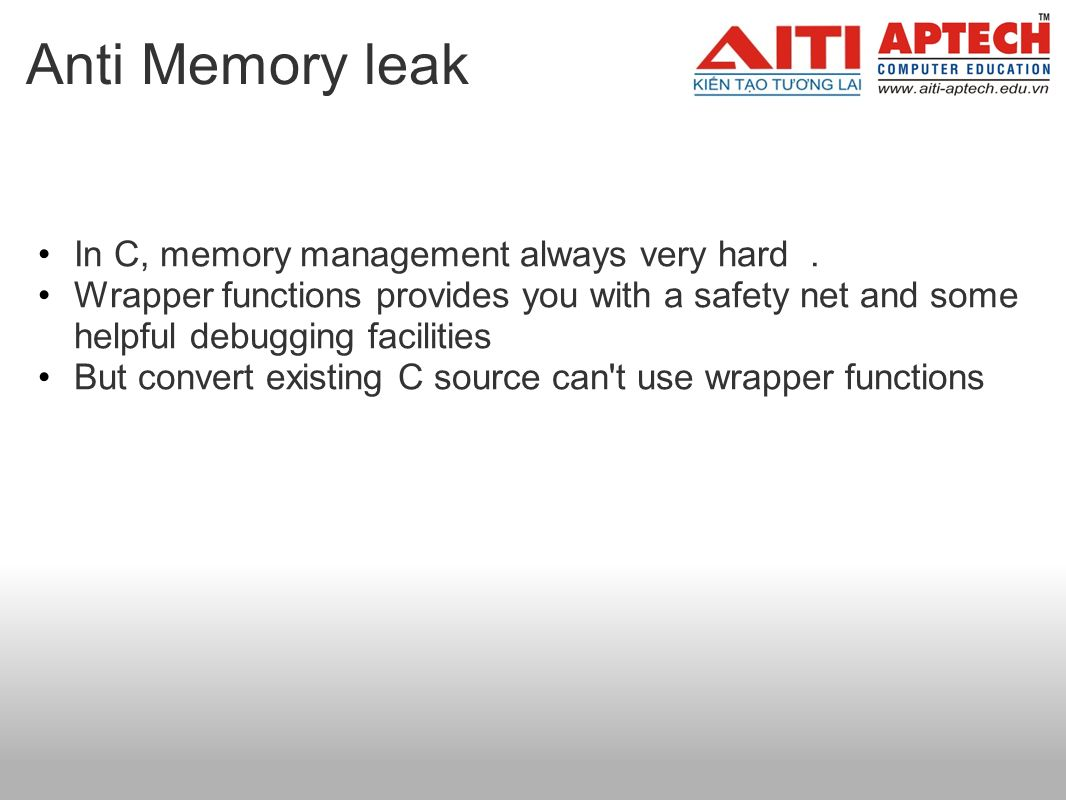Anti Memory leak In C, memory management always very hard. Wrapper functions provides you with a safety net and some helpful debugging facilities But
