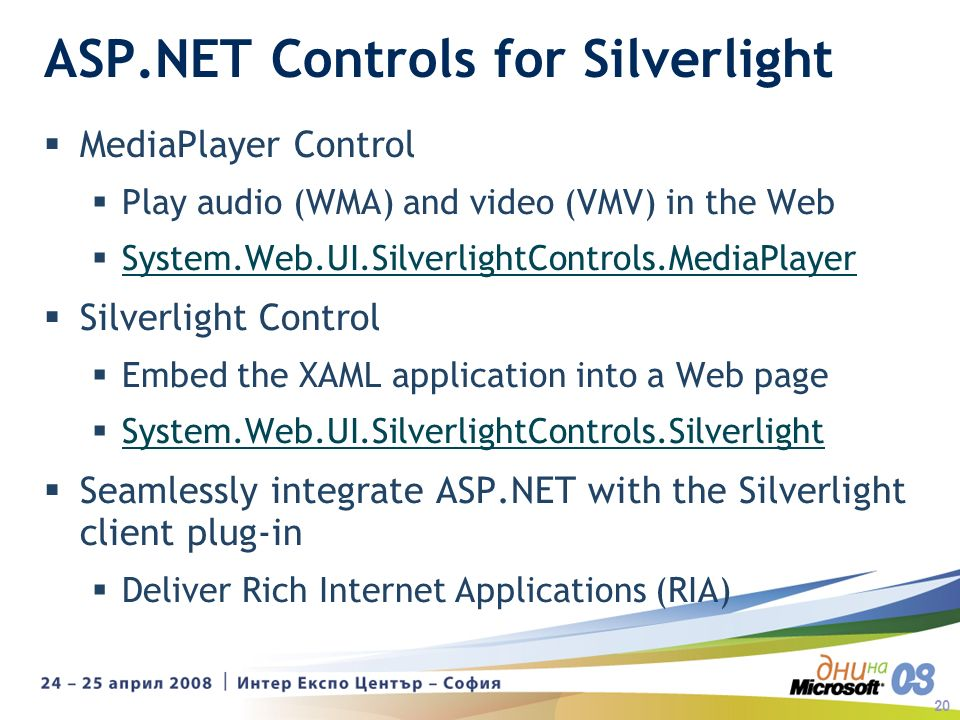 20 ASP.NET Controls for Silverlight MediaPlayer Control Play audio (WMA) and video (VMV) in the Web System.Web.UI.SilverlightControls.MediaPlayer Silverlight Control Embed the XAML application into a Web page System.Web.UI.SilverlightControls.Silverlight Seamlessly integrate ASP.NET with the Silverlight client plug-in Deliver Rich Internet Applications (RIA)