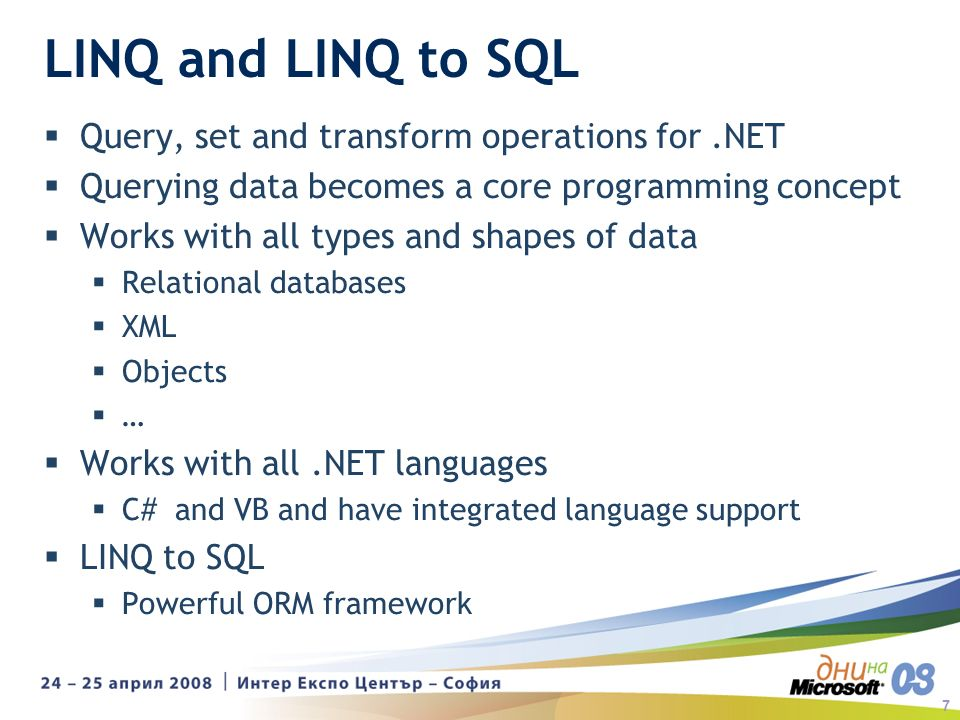 7 LINQ and LINQ to SQL Query, set and transform operations for.NET Querying data becomes a core programming concept Works with all types and shapes of data Relational databases XML Objects … Works with all.NET languages C# and VB and have integrated language support LINQ to SQL Powerful ORM framework