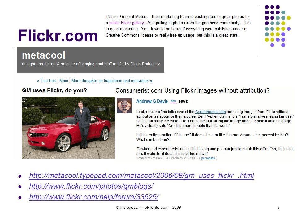 © IncreaseOnlineProfits.com - 20093 Flickr.com http://metacool.typepad.com/metacool/2006/08/gm_uses_flickr_.html http://www.flickr.com/photos/gmblogs/ http://www.flickr.com/help/forum/33525/