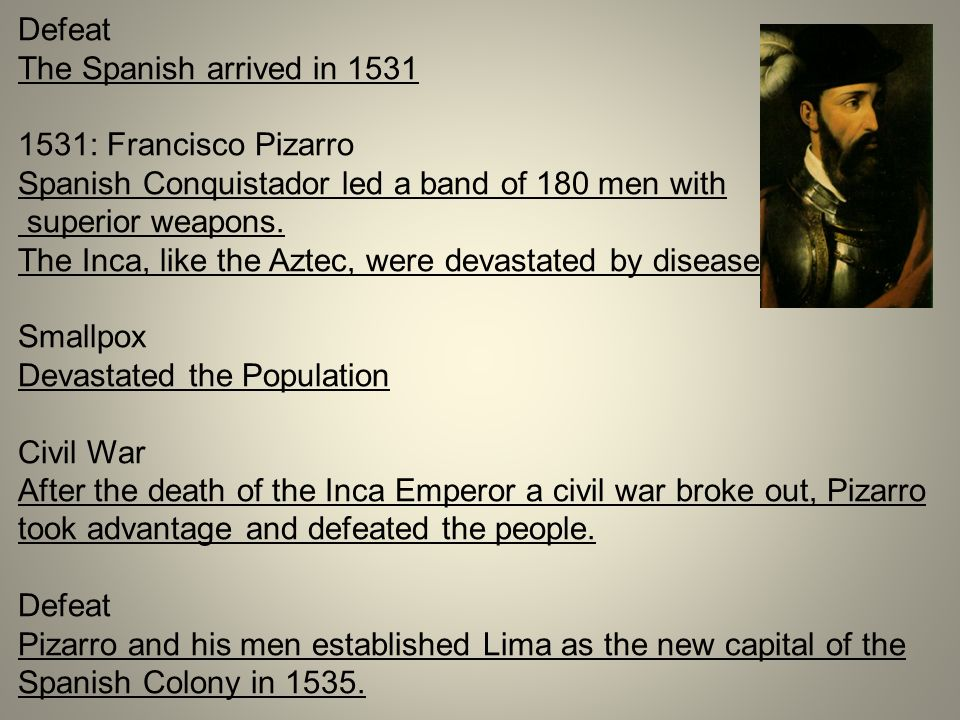 Defeat The Spanish arrived in 1531 1531: Francisco Pizarro Spanish Conquistador led a band of 180 men with superior weapons. The Inca, like the Aztec,