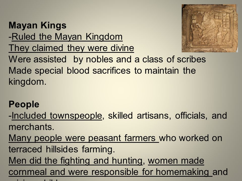 Mayan Kings -Ruled the Mayan Kingdom They claimed they were divine Were assisted by nobles and a class of scribes Made special blood sacrifices to mai