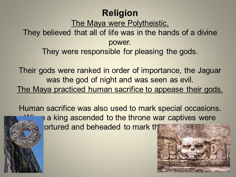 Religion The Maya were Polytheistic. They believed that all of life was in the hands of a divine power. They were responsible for pleasing the gods. T
