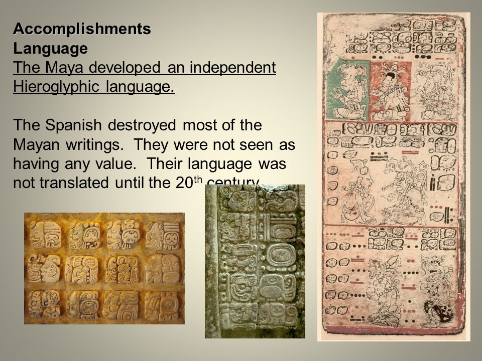 Accomplishments Language The Maya developed an independent Hieroglyphic language. The Spanish destroyed most of the Mayan writings. They were not seen