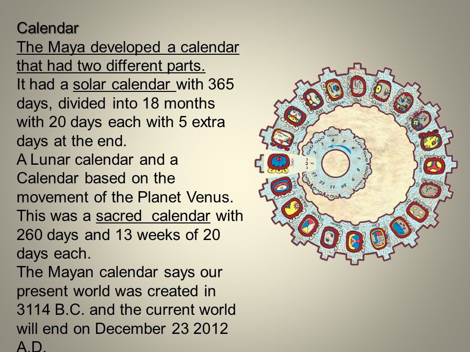 Calendar The Maya developed a calendar that had two different parts. It had a solar calendar with 365 days, divided into 18 months with 20 days each w