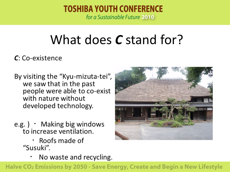 What does C stand for? C: Co-existence By visiting the Kyu-mizuta-tei, we saw that in the past people were able to co-exist with nature without develo
