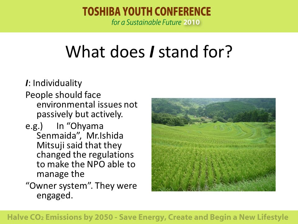 What does I stand for? I: Individuality People should face environmental issues not passively but actively. e.g.) In Ohyama Senmaida, Mr.Ishida Mitsuj