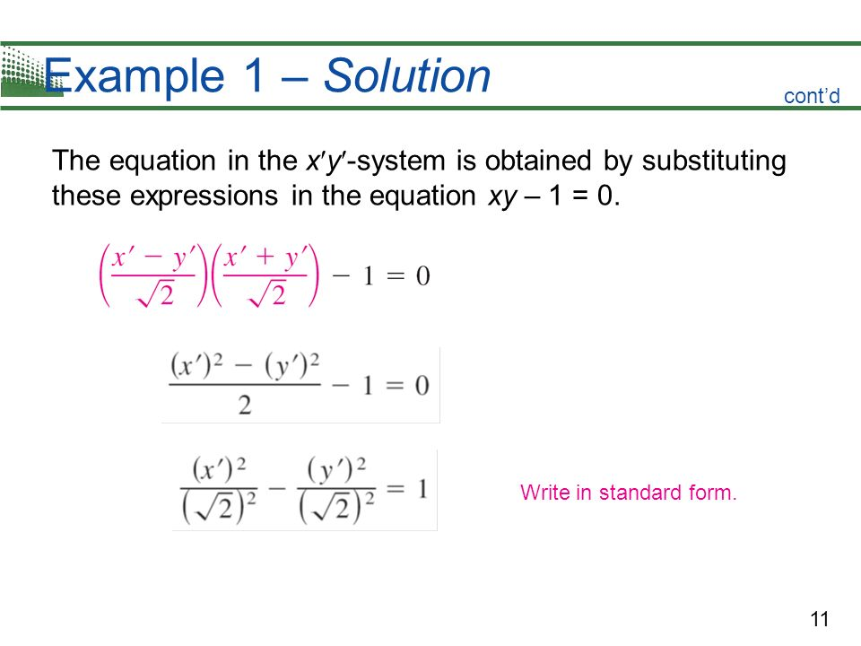 11 Example 1 – Solution The equation in the x y -system is obtained by substituting these expressions in the equation xy – 1 = 0. contd Write in stand