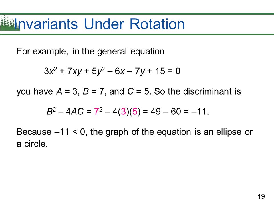 19 Invariants Under Rotation For example, in the general equation 3x 2 + 7xy + 5y 2 – 6x – 7y + 15 = 0 you have A = 3, B = 7, and C = 5. So the discri
