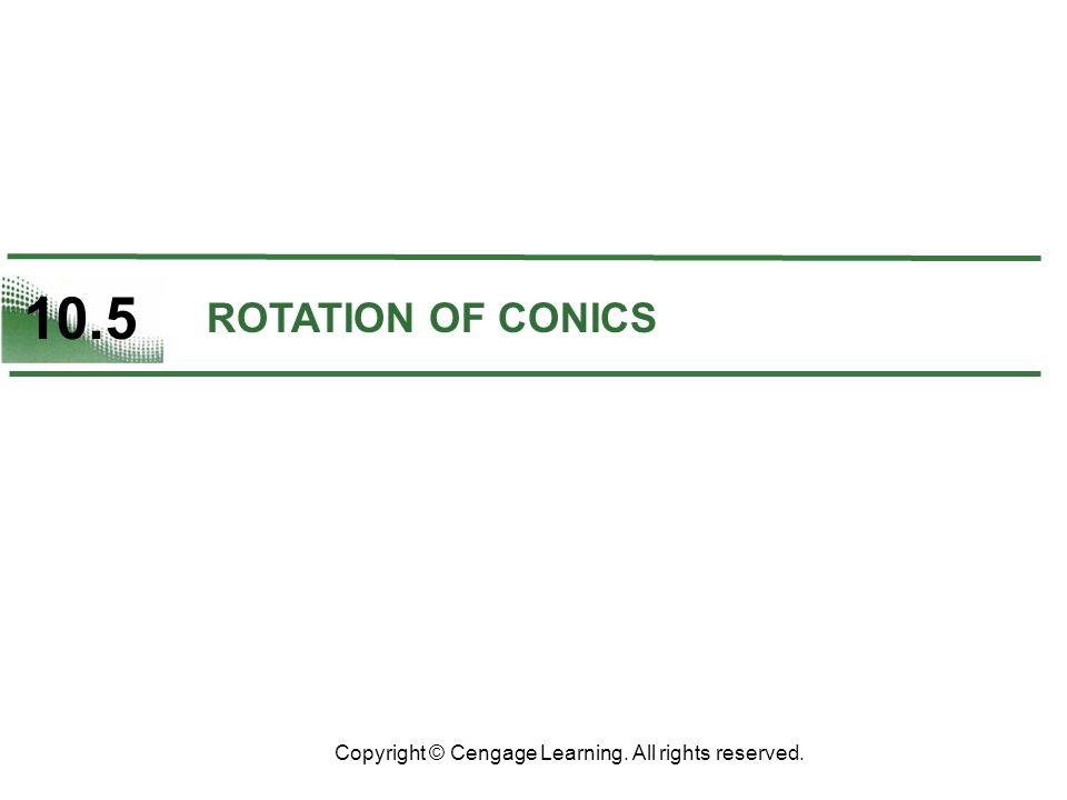 10.5 Copyright © Cengage Learning. All rights reserved. ROTATION OF CONICS