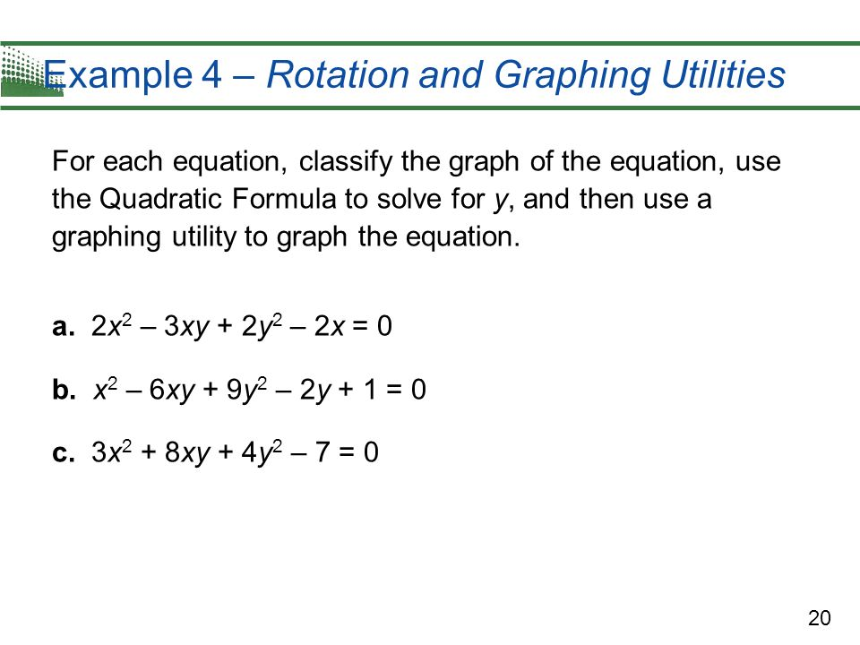 20 Example 4 – Rotation and Graphing Utilities For each equation, classify the graph of the equation, use the Quadratic Formula to solve for y, and th