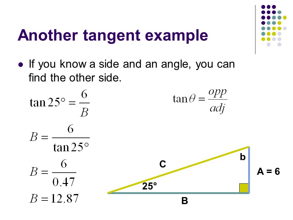 Another tangent example If you know a side and an angle, you can find the other side. C A = 6 25° b B