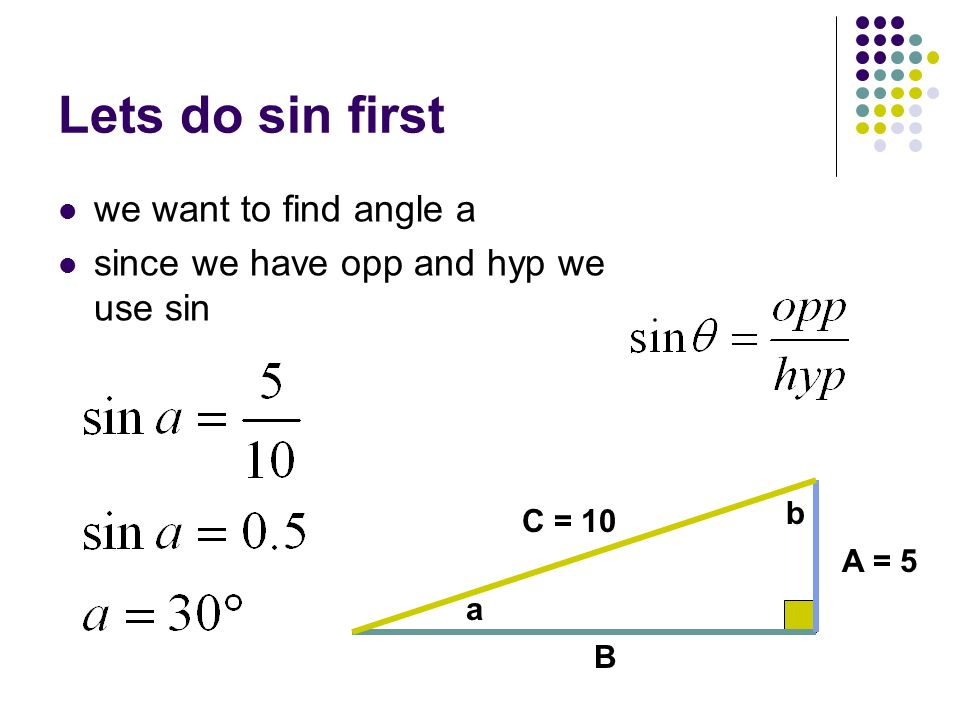 Lets do sin first we want to find angle a since we have opp and hyp we use sin C = 10 a b B A = 5