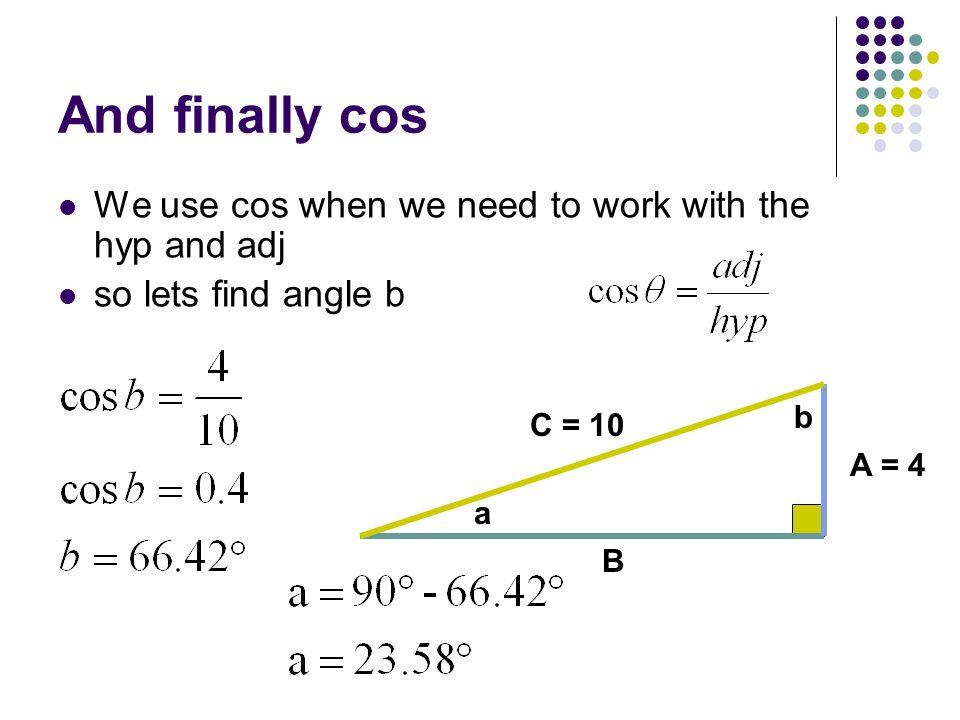 And finally cos We use cos when we need to work with the hyp and adj so lets find angle b C = 10 a b B A = 4