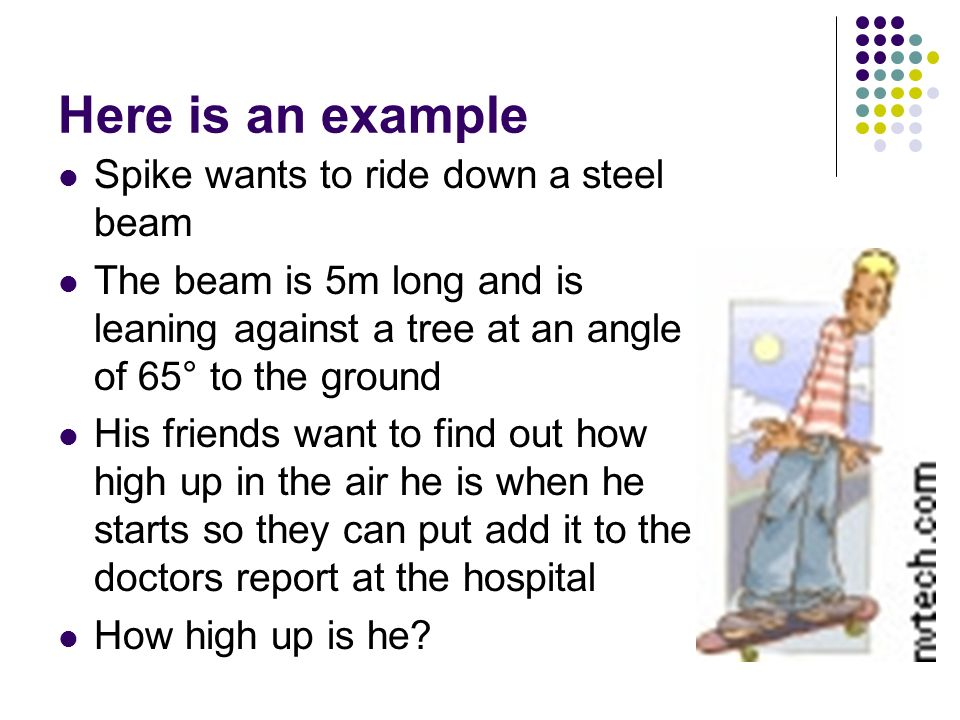 Here is an example Spike wants to ride down a steel beam The beam is 5m long and is leaning against a tree at an angle of 65° to the ground His friend