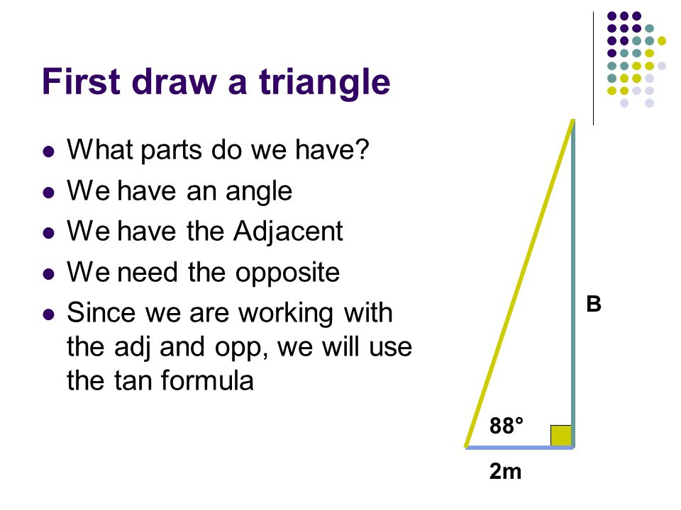 First draw a triangle What parts do we have? We have an angle We have the Adjacent We need the opposite Since we are working with the adj and opp, we