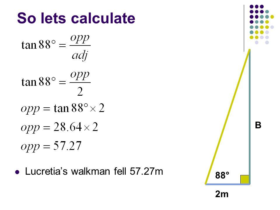 So lets calculate Lucretias walkman fell 57.27m 2m 88° B