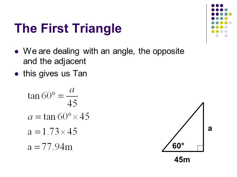 The First Triangle We are dealing with an angle, the opposite and the adjacent this gives us Tan 60° 45m a