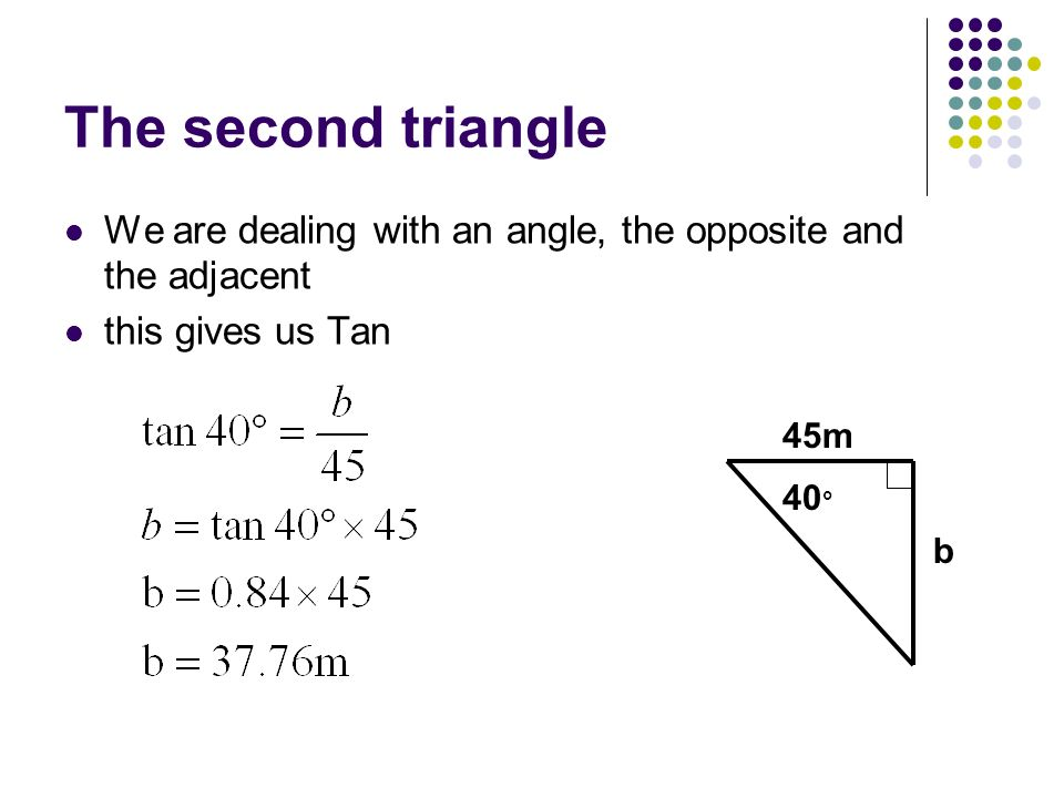 The second triangle We are dealing with an angle, the opposite and the adjacent this gives us Tan 45m 40 ° b