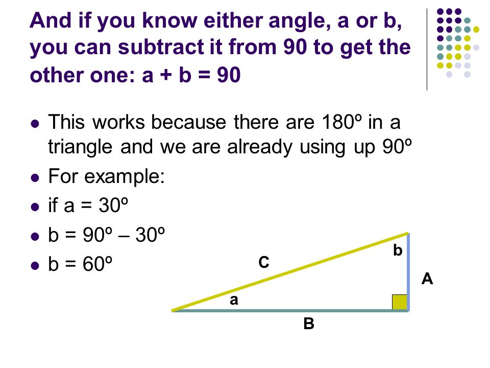 And if you know either angle, a or b, you can subtract it from 90 to get the other one: a + b = 90 This works because there are 180º in a triangle and