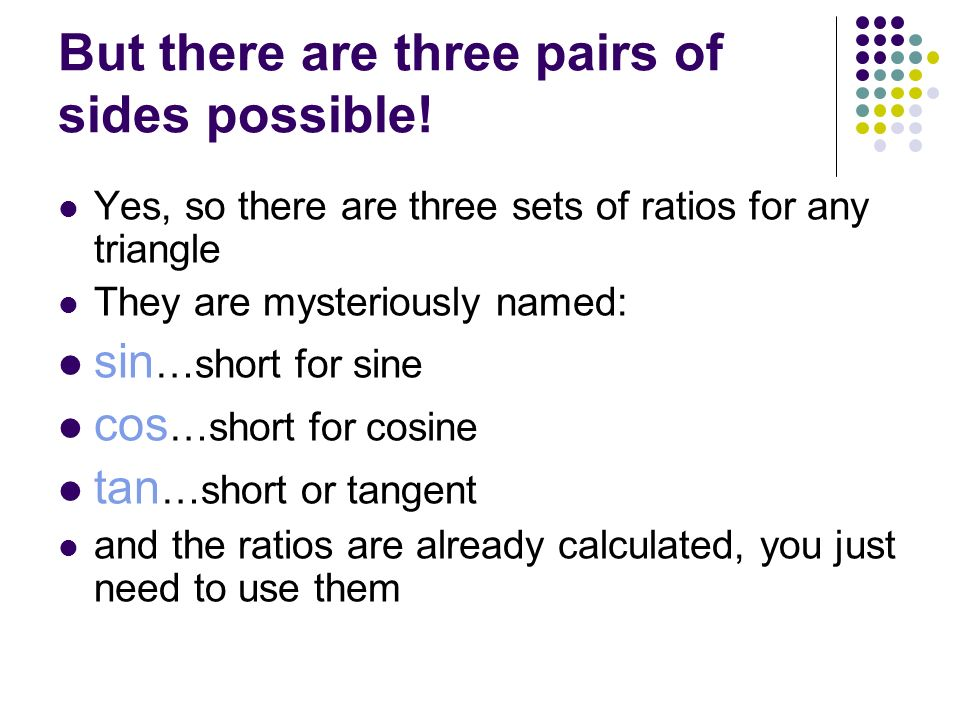 But there are three pairs of sides possible! Yes, so there are three sets of ratios for any triangle They are mysteriously named: sin …short for sine