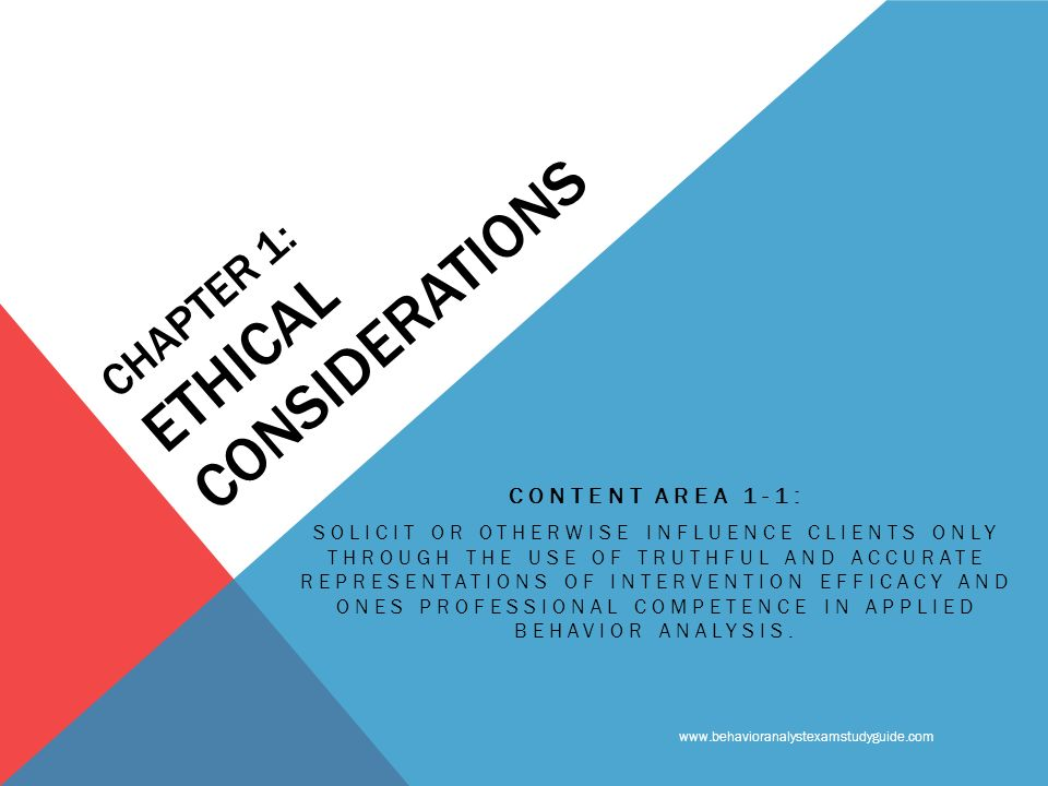 www.behavioranalystexamstudyguide.com CHAPTER 1: ETHICAL CONSIDERATIONS CONTENT AREA 1-1: SOLICIT OR OTHERWISE INFLUENCE CLIENTS ONLY THROUGH THE USE OF TRUTHFUL AND ACCURATE REPRESENTATIONS OF INTERVENTION EFFICACY AND ONES PROFESSIONAL COMPETENCE IN APPLIED BEHAVIOR ANALYSIS.