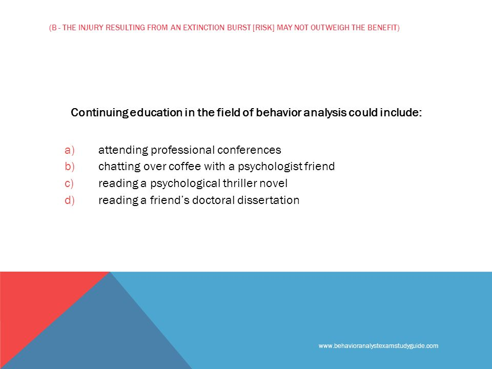 www.behavioranalystexamstudyguide.com (B - THE INJURY RESULTING FROM AN EXTINCTION BURST [RISK] MAY NOT OUTWEIGH THE BENEFIT) Continuing education in the field of behavior analysis could include: a) attending professional conferences b) chatting over coffee with a psychologist friend c) reading a psychological thriller novel d) reading a friends doctoral dissertation