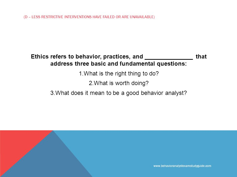 www.behavioranalystexamstudyguide.com (D – LESS RESTRICTIVE INTERVENTIONS HAVE FAILED OR ARE UNAVAILABLE) Ethics refers to behavior, practices, and _______________ that address three basic and fundamental questions: 1.What is the right thing to do.