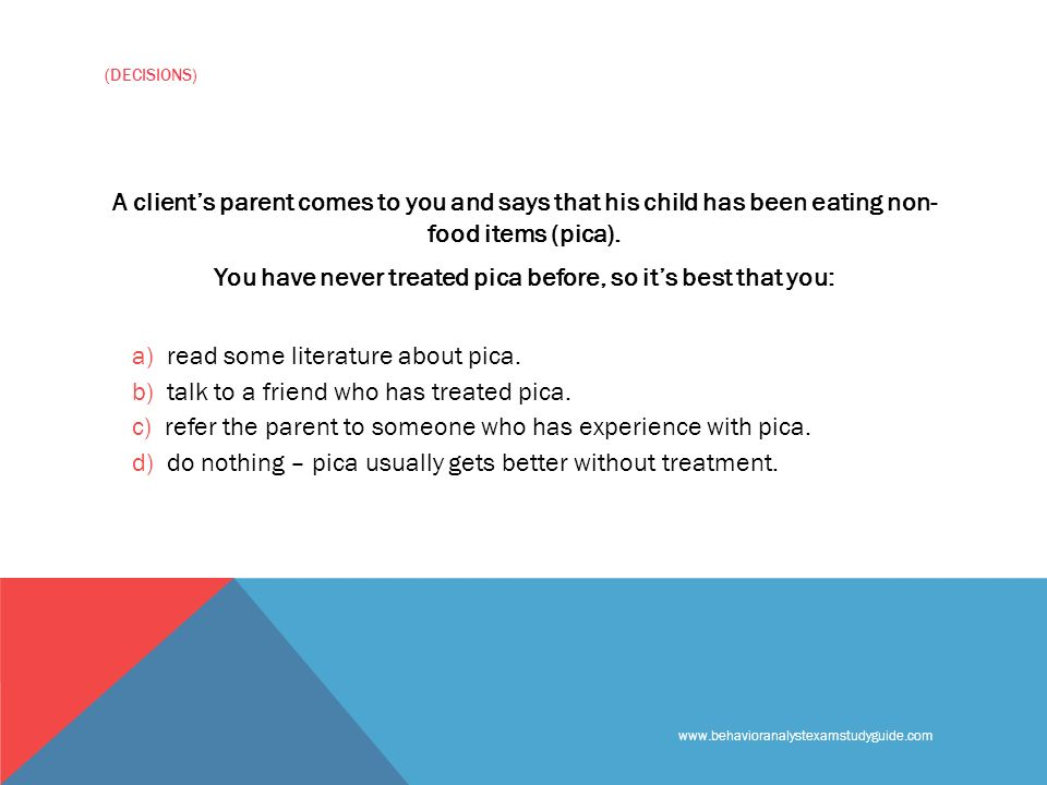 www.behavioranalystexamstudyguide.com (DECISIONS) A clients parent comes to you and says that his child has been eating non- food items (pica).