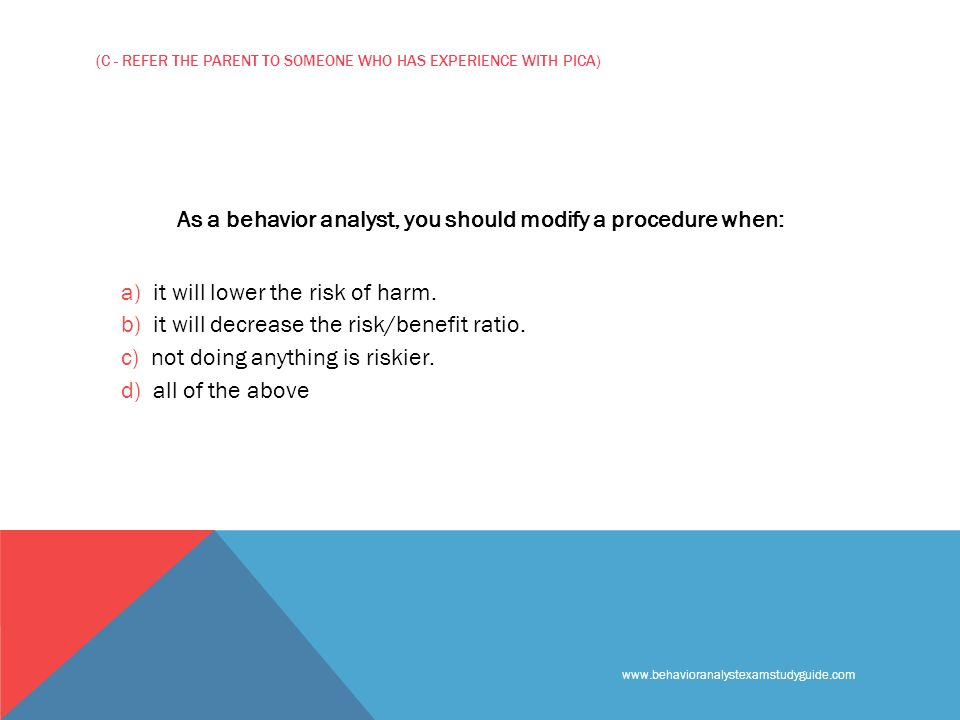 www.behavioranalystexamstudyguide.com (C - REFER THE PARENT TO SOMEONE WHO HAS EXPERIENCE WITH PICA) As a behavior analyst, you should modify a procedure when: a) it will lower the risk of harm.