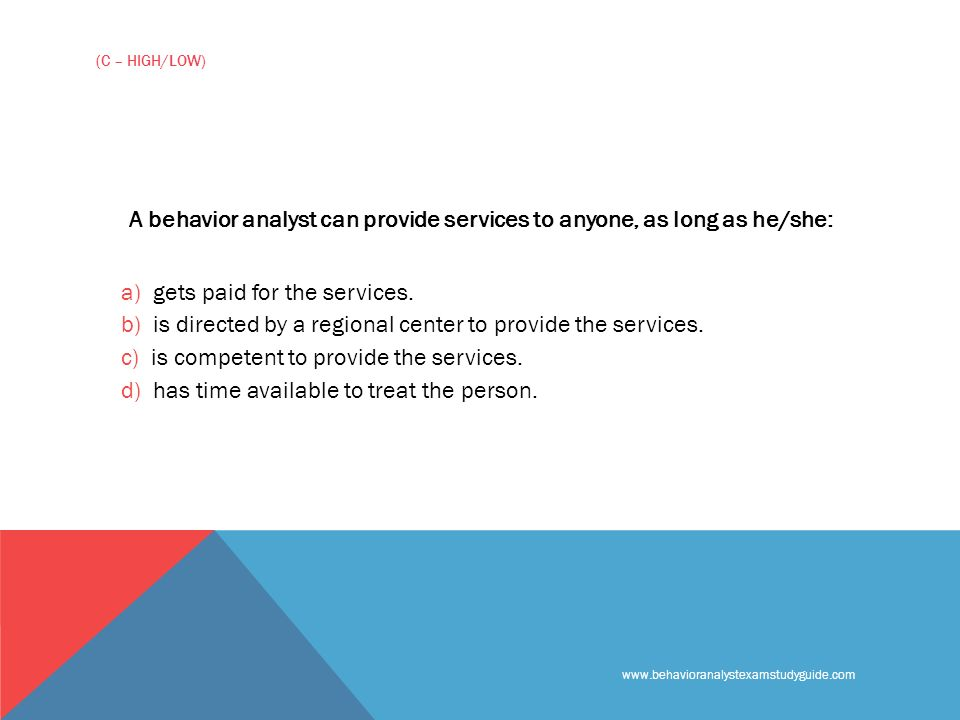 www.behavioranalystexamstudyguide.com (C – HIGH/LOW) A behavior analyst can provide services to anyone, as long as he/she: a) gets paid for the services.