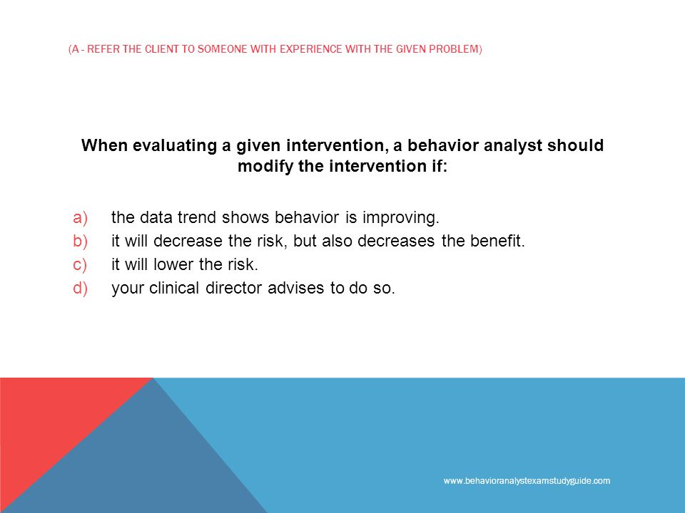 www.behavioranalystexamstudyguide.com (A - REFER THE CLIENT TO SOMEONE WITH EXPERIENCE WITH THE GIVEN PROBLEM) When evaluating a given intervention, a behavior analyst should modify the intervention if: a) the data trend shows behavior is improving.