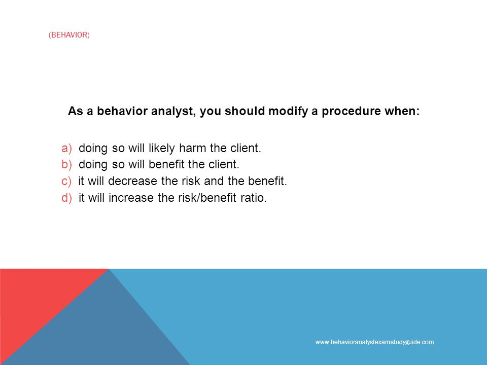 www.behavioranalystexamstudyguide.com (BEHAVIOR) As a behavior analyst, you should modify a procedure when: a) doing so will likely harm the client.