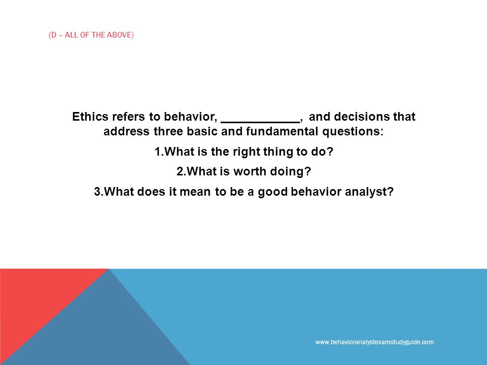 www.behavioranalystexamstudyguide.com (D – ALL OF THE ABOVE) Ethics refers to behavior, ____________, and decisions that address three basic and fundamental questions: 1.What is the right thing to do.