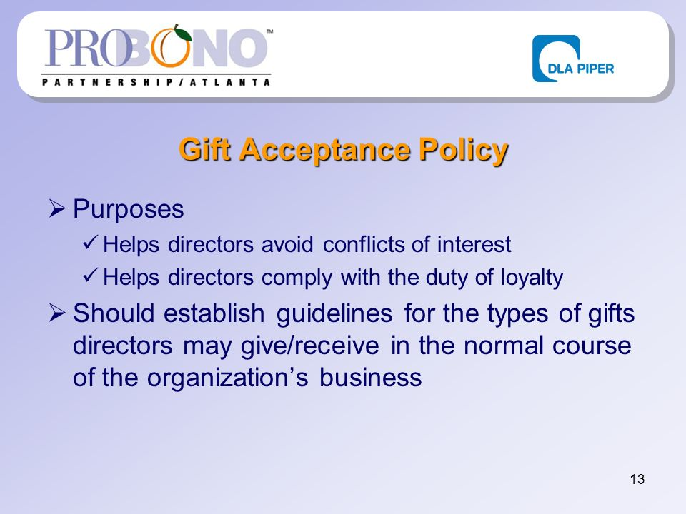 13 Gift Acceptance Policy Purposes Helps directors avoid conflicts of interest Helps directors comply with the duty of loyalty Should establish guidelines for the types of gifts directors may give/receive in the normal course of the organizations business