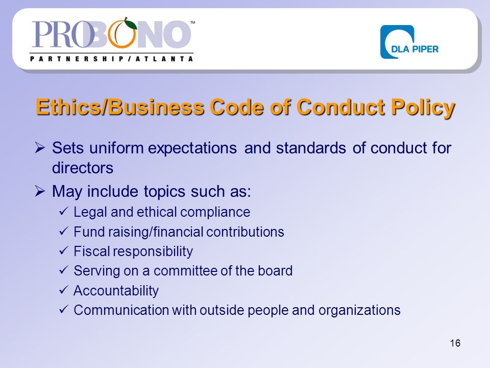 16 Ethics/Business Code of Conduct Policy Sets uniform expectations and standards of conduct for directors May include topics such as: Legal and ethical compliance Fund raising/financial contributions Fiscal responsibility Serving on a committee of the board Accountability Communication with outside people and organizations