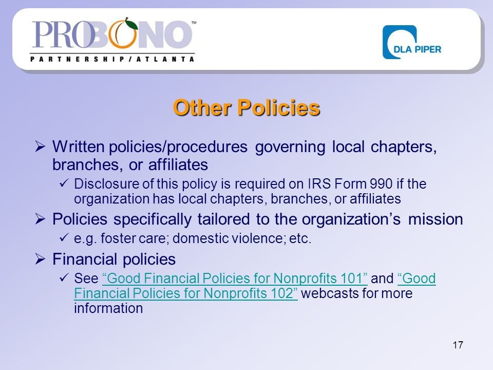 17 Other Policies Written policies/procedures governing local chapters, branches, or affiliates Disclosure of this policy is required on IRS Form 990 if the organization has local chapters, branches, or affiliates Policies specifically tailored to the organizations mission e.g.