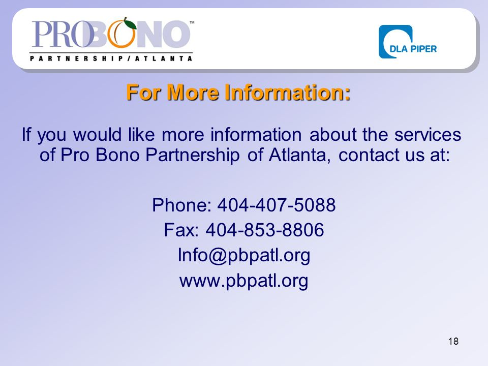 18 For More Information: If you would like more information about the services of Pro Bono Partnership of Atlanta, contact us at: Phone: 404-407-5088