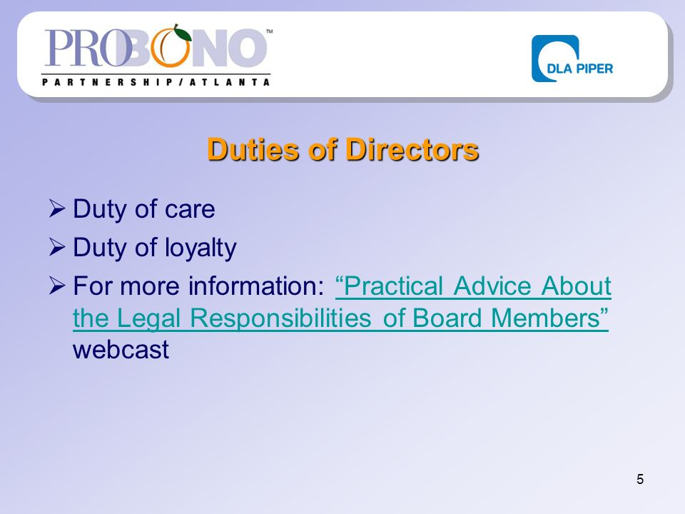 5 Duties of Directors Duty of care Duty of loyalty For more information: Practical Advice About the Legal Responsibilities of Board Members webcastPra