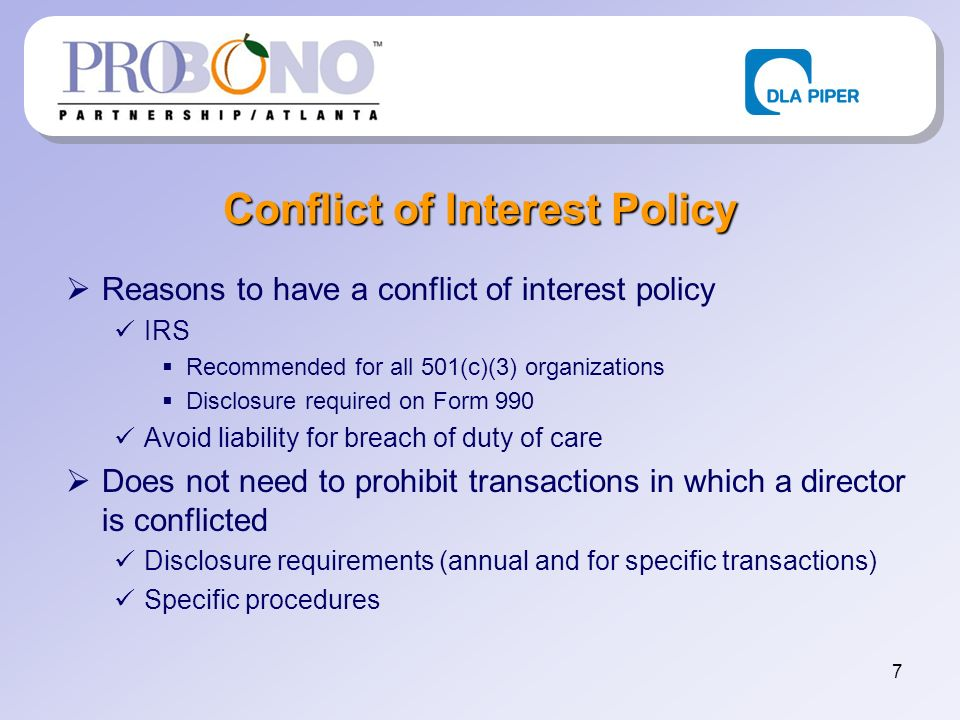 7 Conflict of Interest Policy Reasons to have a conflict of interest policy IRS Recommended for all 501(c)(3) organizations Disclosure required on Form 990 Avoid liability for breach of duty of care Does not need to prohibit transactions in which a director is conflicted Disclosure requirements (annual and for specific transactions) Specific procedures