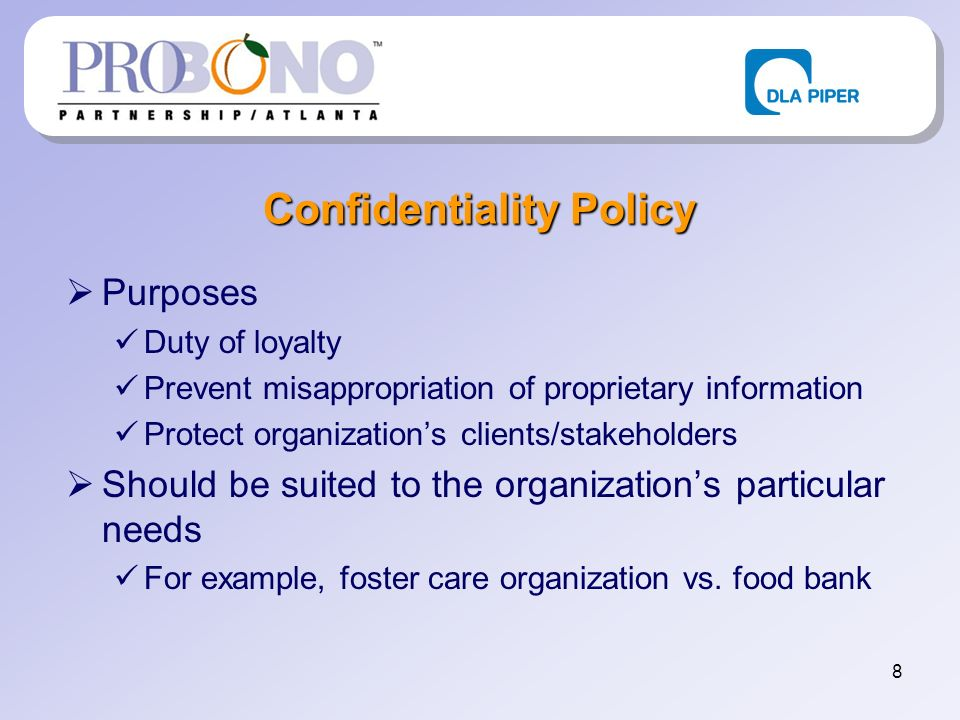 8 Confidentiality Policy Purposes Duty of loyalty Prevent misappropriation of proprietary information Protect organizations clients/stakeholders Shoul