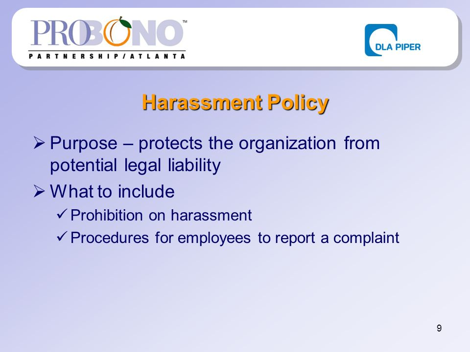 9 Harassment Policy Purpose – protects the organization from potential legal liability What to include Prohibition on harassment Procedures for employees to report a complaint