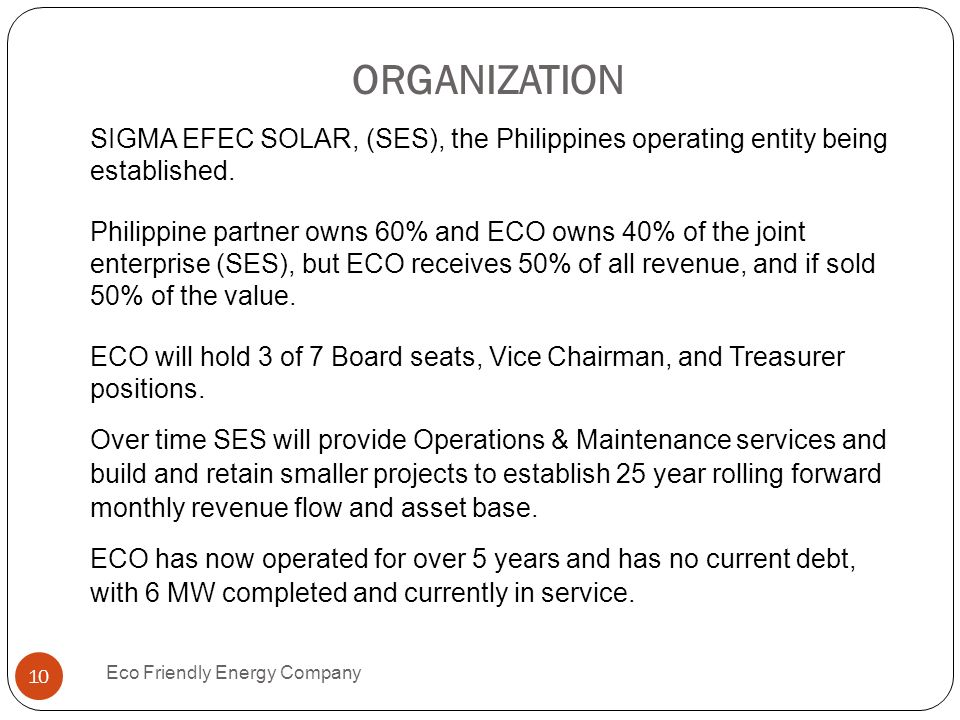 ORGANIZATION Eco Friendly Energy Company 10 SIGMA EFEC SOLAR, (SES), the Philippines operating entity being established. Philippine partner owns 60% a